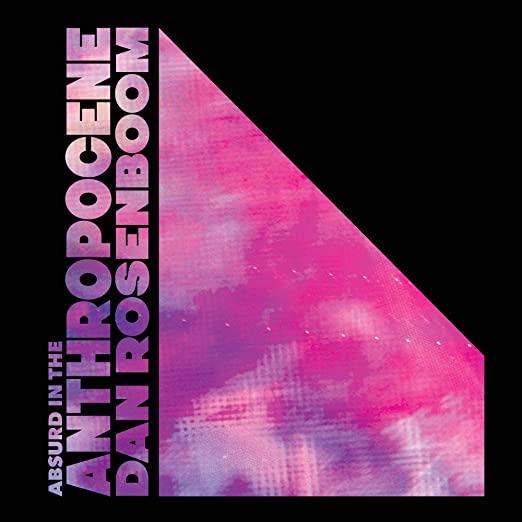 Dan Rosenboom<br />Absurd In The Anthropocene